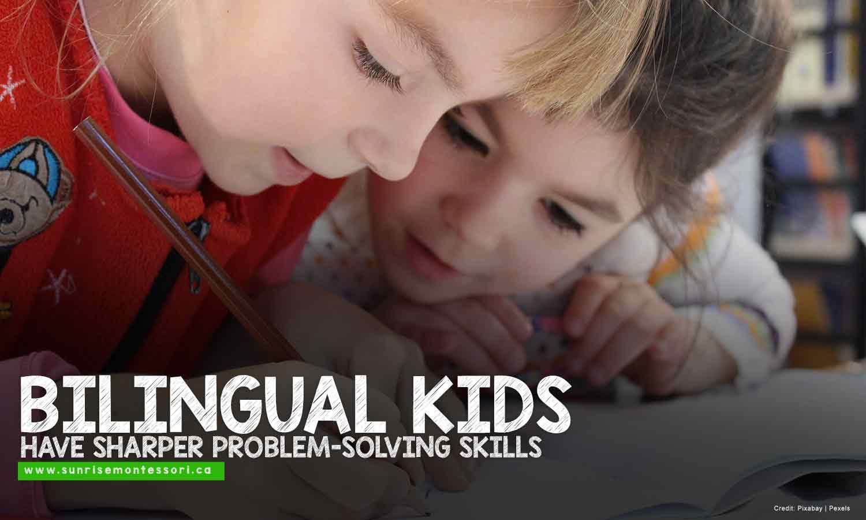 Bilingual kids have sharper problem-solving skills.